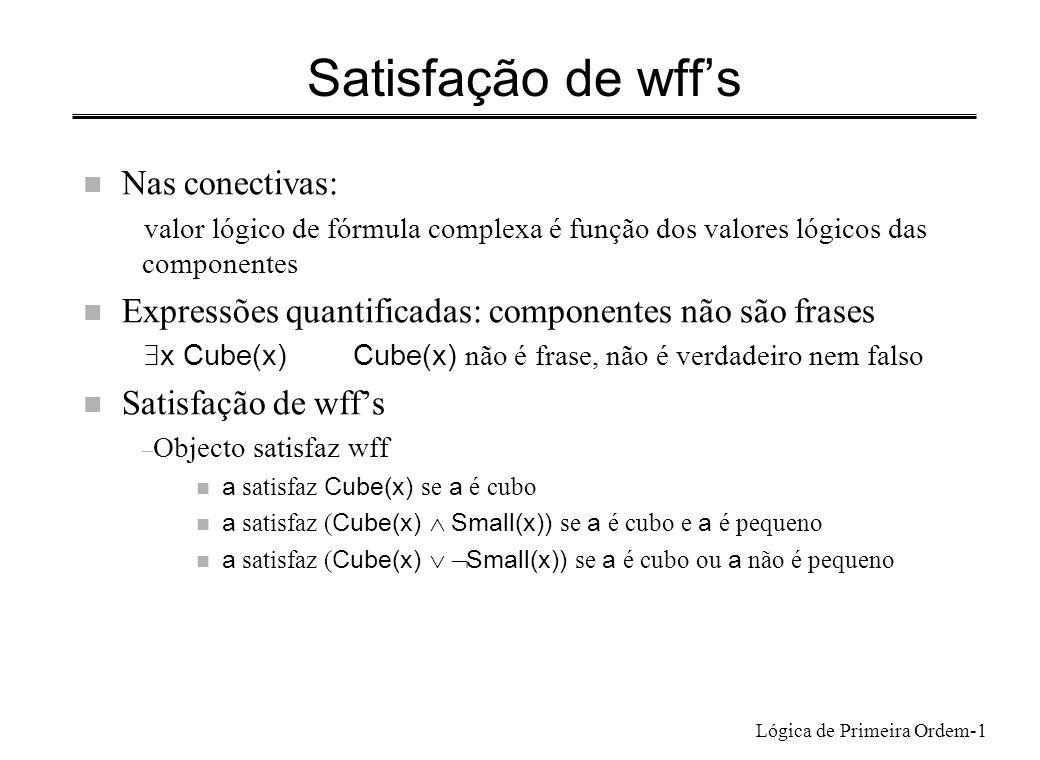 Lógica de Primeira Ordem-1 Satisfação de wffs n Nas conectivas: valor lógico de fórmula complexa é função dos valores lógicos das componentes n Expres