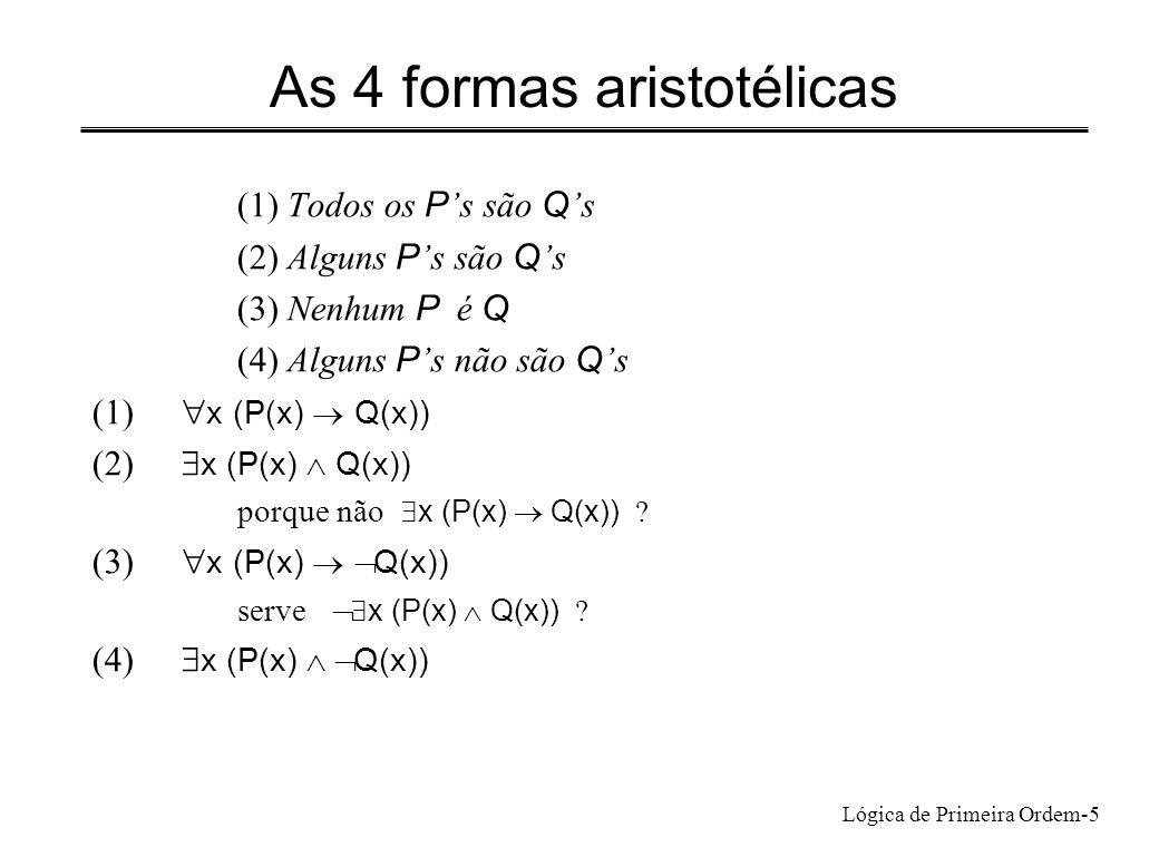 Lógica de Primeira Ordem-5 As 4 formas aristotélicas (1) Todos os P s são Q s (2) Alguns P s são Q s (3) Nenhum P é Q (4) Alguns P s não são Q s (1) x