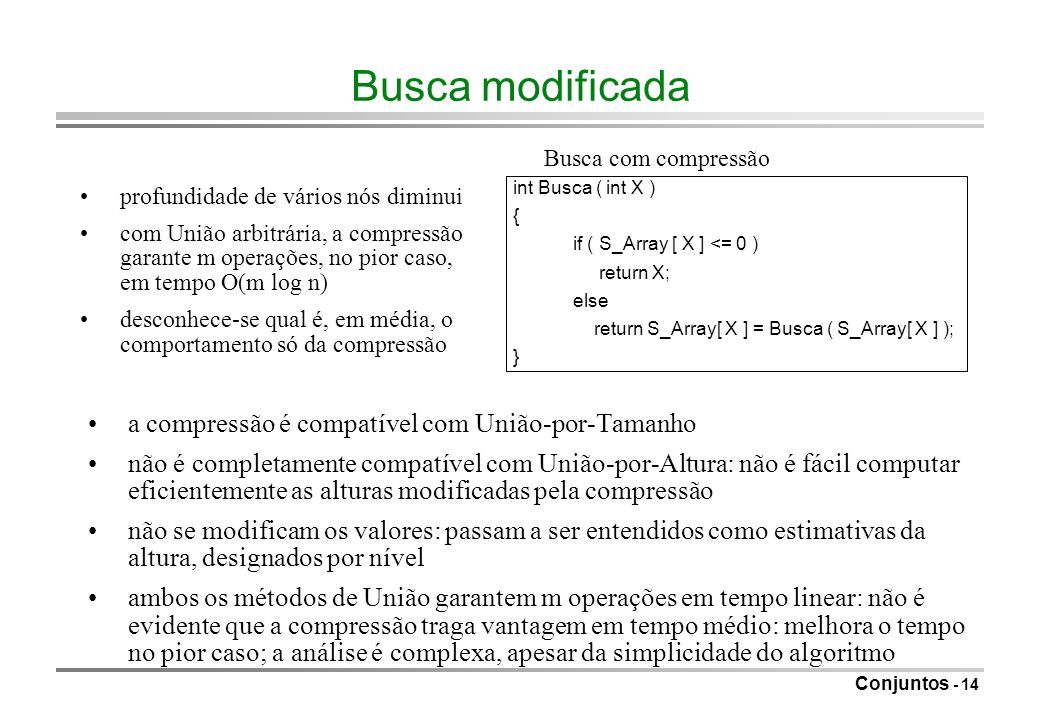 Conjuntos - 14 Busca modificada int Busca ( int X ) { if ( S_Array [ X ] <= 0 ) return X; else return S_Array[ X ] = Busca ( S_Array[ X ] ); } Busca c