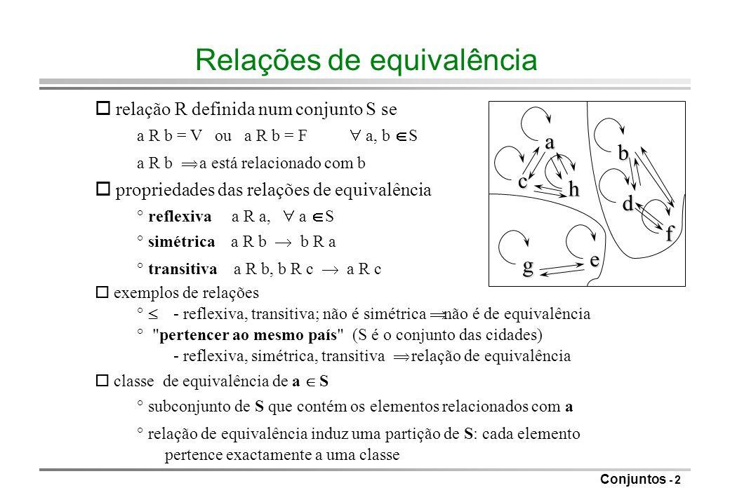 Conjuntos - 3 Problema da equivalência dinâmica R: relação de equivalência Problema: dados a e b, determinar se a R b Solução: relação armazenada numa matriz bidimensional de booleanos resposta em tempo constante Dificuldade: relações definidas implicitamente {a1, a2, a3, a4, a5} (25 pares) a1 R a2, a3 R a4, a5 R a1, a4 R a2 todos relacionados ° pretende-se obter esta conclusão rapidamente Observação: a R b a e b pertencem à mesma classe de equivalência