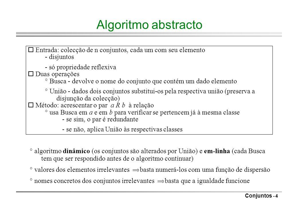 Conjuntos - 5 Privilegiando a Busca o Busca com tempo constante para o pior caso: ° implementação: vector indexado pelos elementos indica nome da classe respectiva ° Busca fica uma consulta de O(1) ° União(a, b): se Busca(a) = i e Busca(b) = j, pode-se percorrer o vector mudando todos os i s para j custo (n) ° para n-1 Uniões (o máximo até ter tudo numa só classe) tempo (n^2) ° se houver (n^2) Busca, o tempo é O(1) para operação elementar; se não é mau o Melhoramentos: ° colocar os elementos da mesma classe numa lista ligada para saltar directamente de uns para os outros ao fazer a alteração do nome da classe (mantém o tempo do pior caso em O(n^2) ) ° registar o tamanho da classe de equivalência para alterar sempre a mais pequena; cada elemento é alterado no máximo log n vezes (cada fusão duplica a classe) com n-1 fusões e m Buscas O(n log n + m)