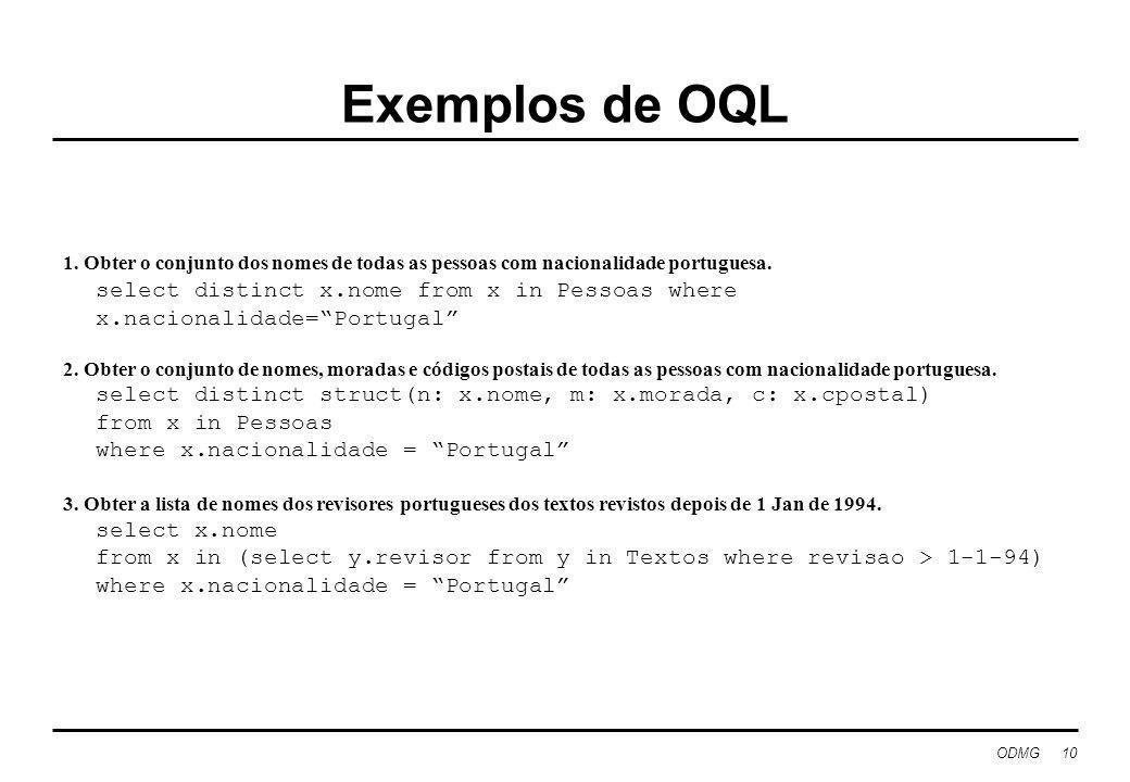 ODMG 10 Exemplos de OQL 1. Obter o conjunto dos nomes de todas as pessoas com nacionalidade portuguesa. select distinct x.nome from x in Pessoas where