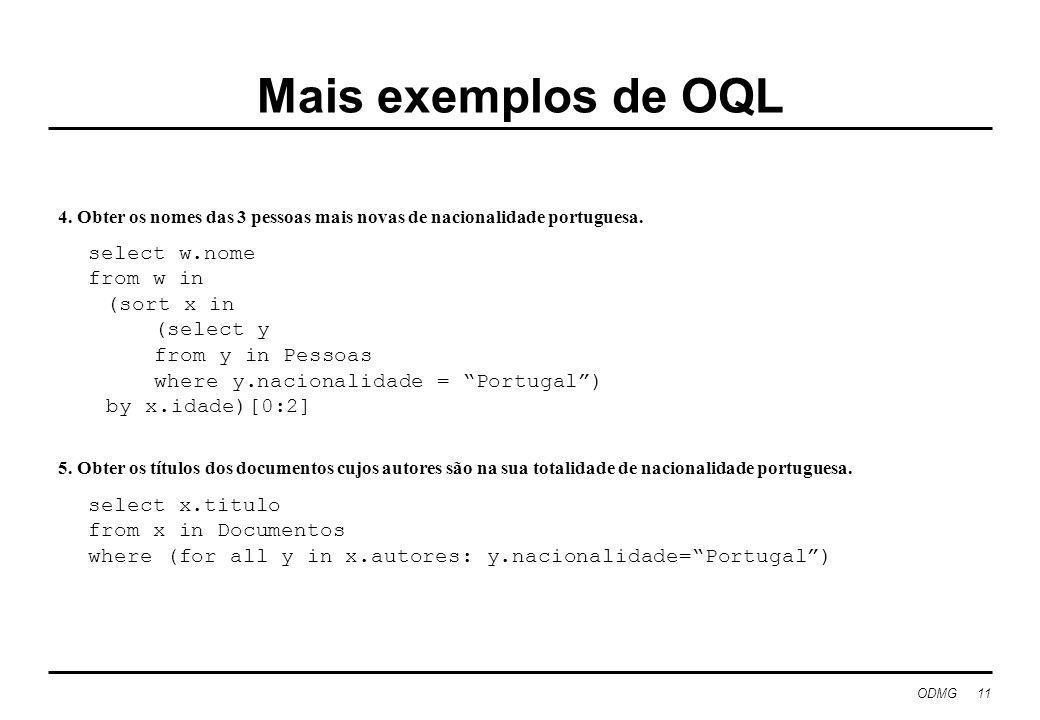 ODMG 11 Mais exemplos de OQL 4. Obter os nomes das 3 pessoas mais novas de nacionalidade portuguesa. select w.nome from w in (sort x in (select y from
