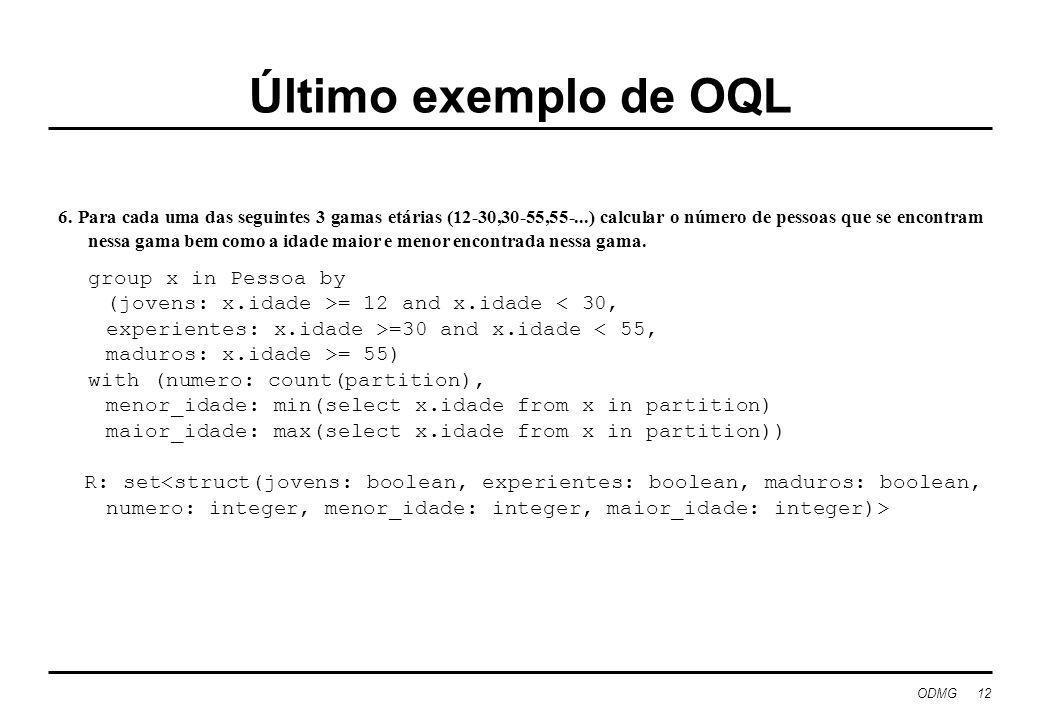 ODMG 12 Último exemplo de OQL 6. Para cada uma das seguintes 3 gamas etárias (12-30,30-55,55-...) calcular o número de pessoas que se encontram nessa