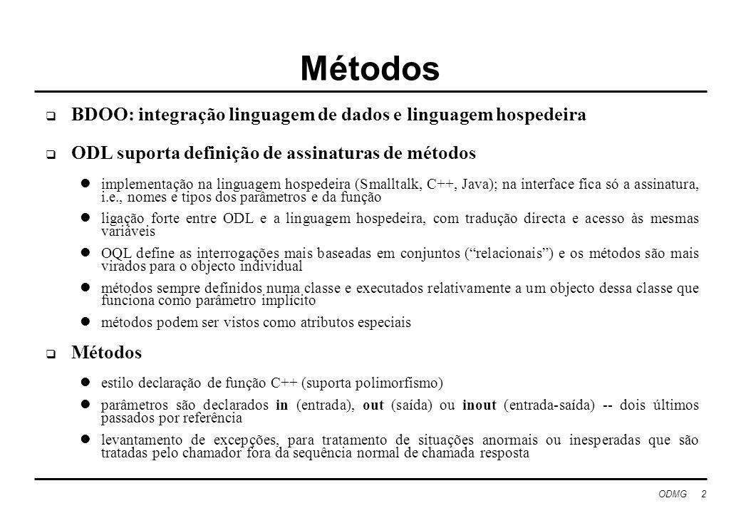 ODMG 3 Exemplo de declaração de métodos interface Filme (extent Filmes key (titulo, ano)) {attribute string titulo; attribute integer ano; attribute integer comprimento; attribute enum Filme {cor, pretoBranco} tipoFilme; relationship Set estrelas inverse Estrela::filmes; relationship Estudio proprietario inverse Estudio::possui; float comprimentoHoras() raises(semDuracao); nomesActores( out Set ); outrosFilmes( in string, out Set ) raises (estrelaInexistente); }; a declaração extent nomeia o conjunto de instâncias da classe existentes no momento - funciona como uma relação as perguntas em OQL referem-se à extensão e não ao nome da classe