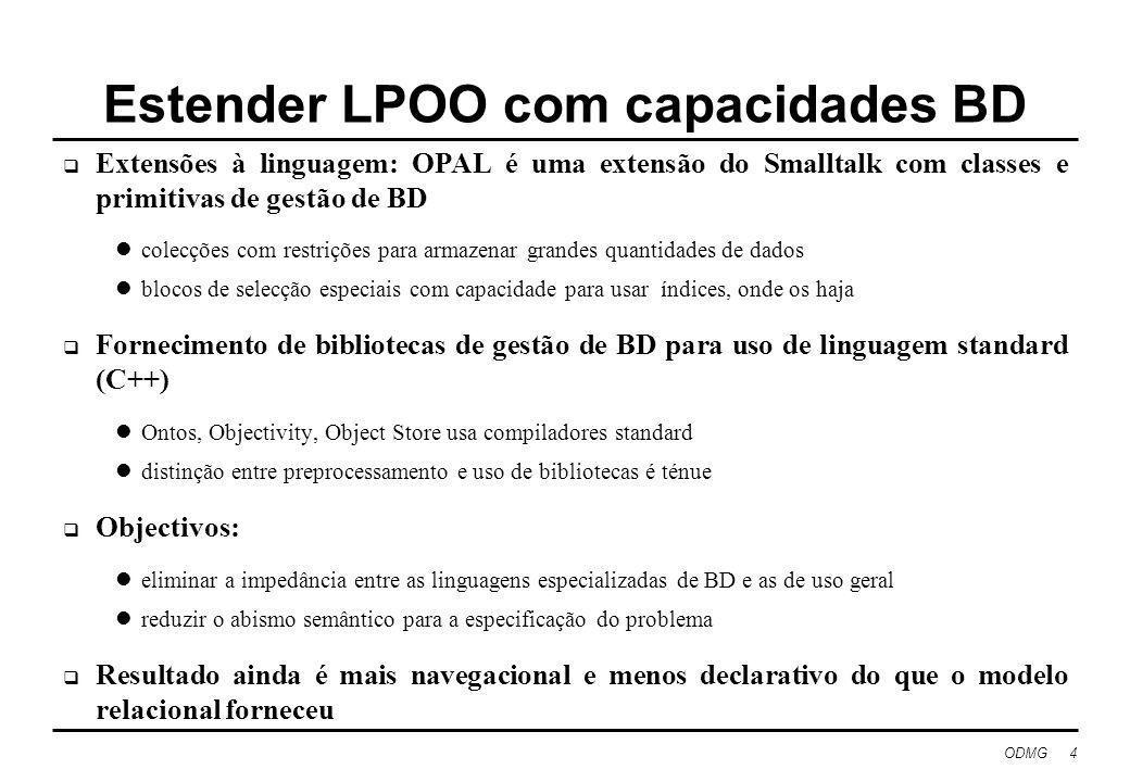 ODMG 4 Estender LPOO com capacidades BD Extensões à linguagem: OPAL é uma extensão do Smalltalk com classes e primitivas de gestão de BD colecções com