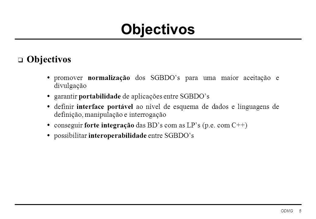 ODMG 5 Objectivos promover normalização dos SGBDOs para uma maior aceitação e divulgação garantir portabilidade de aplicações entre SGBDOs definir interface portável ao nível de esquema de dados e linguagens de definição, manipulação e interrogação conseguir forte integração das BDs com as LPs (p.e.