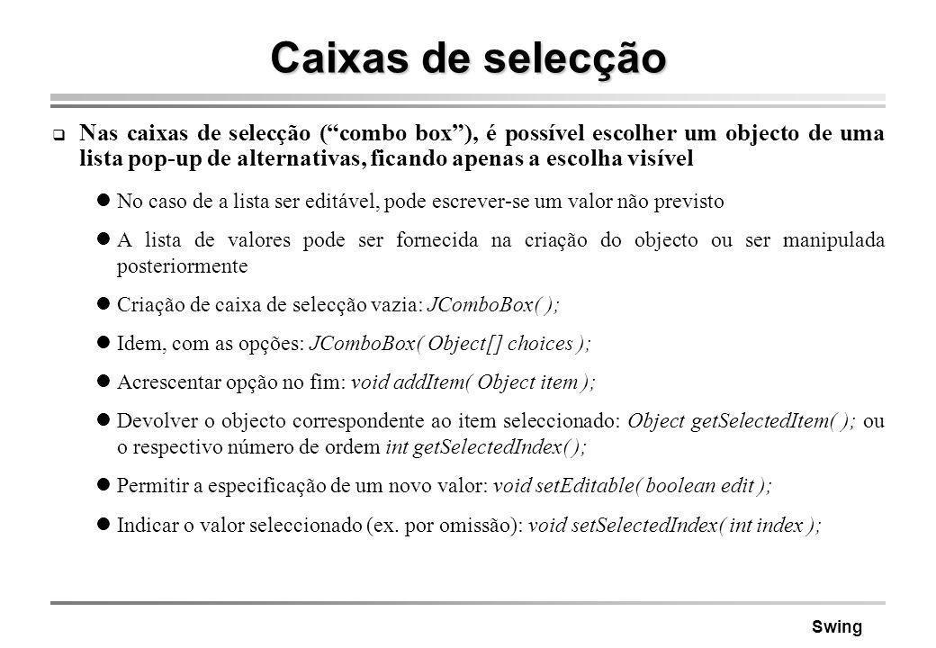 Swing Caixas de selecção Nas caixas de selecção (combo box), é possível escolher um objecto de uma lista pop-up de alternativas, ficando apenas a esco