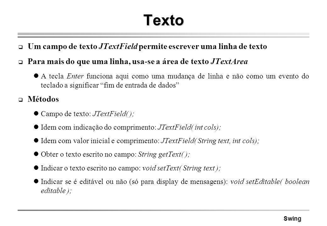 Swing Texto Um campo de texto JTextField permite escrever uma linha de texto Para mais do que uma linha, usa-se a área de texto JTextArea A tecla Ente