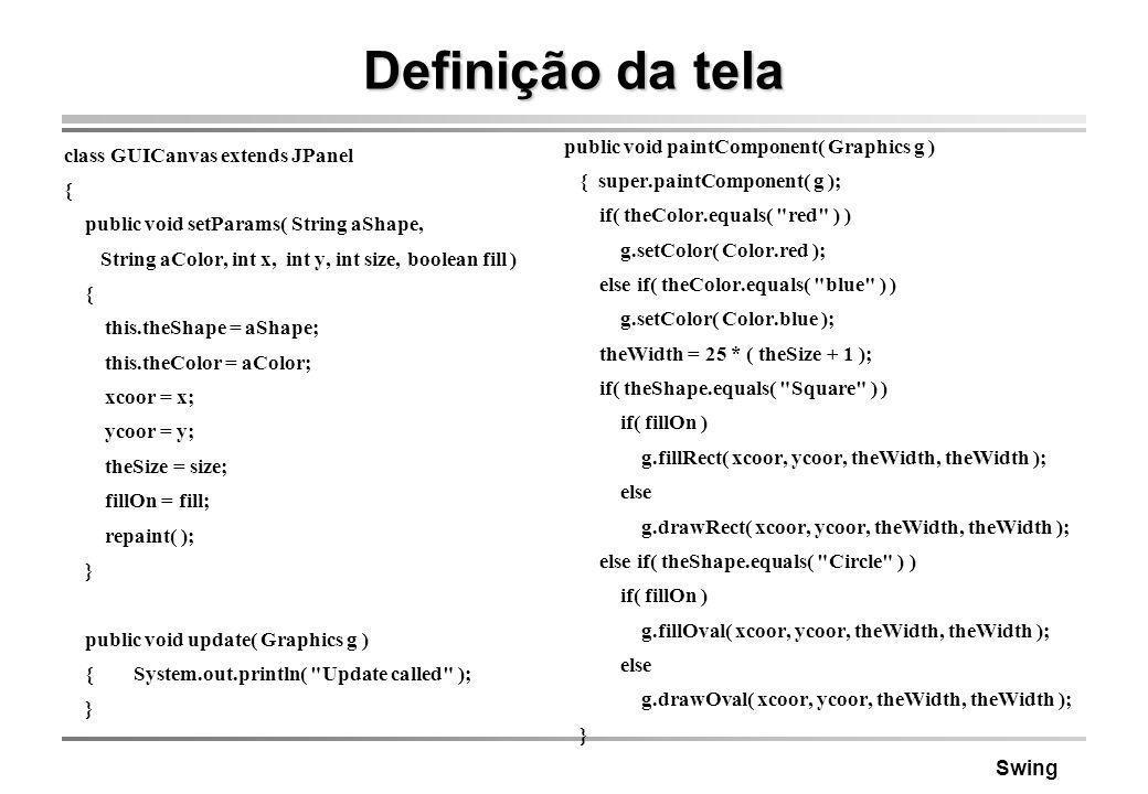 Swing Definição da tela class GUICanvas extends JPanel { public void setParams( String aShape, String aColor, int x, int y, int size, boolean fill ) {