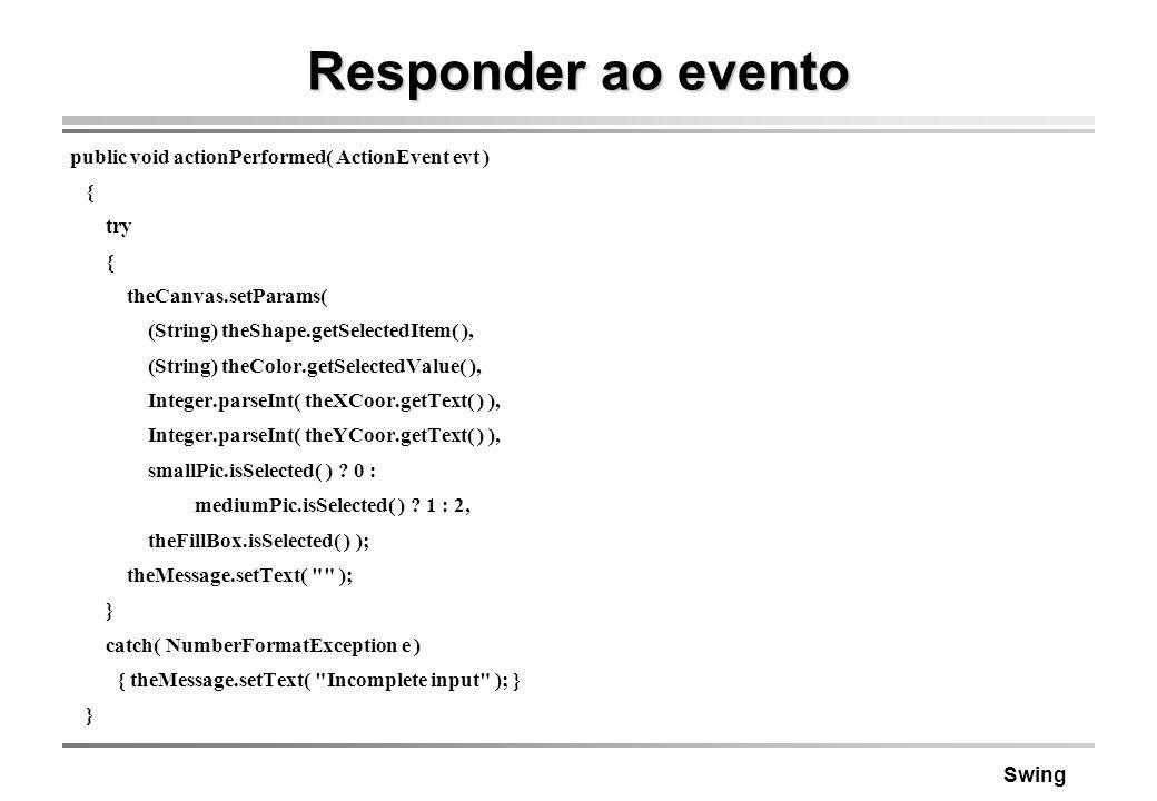 Swing Responder ao evento public void actionPerformed( ActionEvent evt ) { try { theCanvas.setParams( (String) theShape.getSelectedItem( ), (String) t