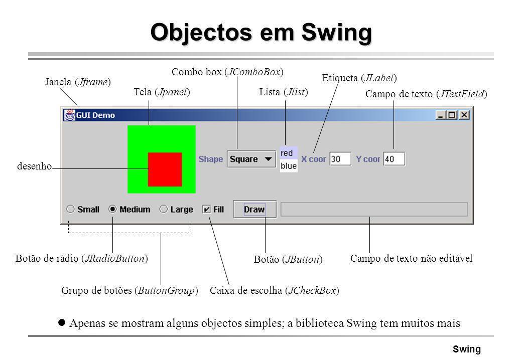 Swing Objectos em Swing Apenas se mostram alguns objectos simples; a biblioteca Swing tem muitos mais Janela (Jframe) Campo de texto não editável Caix