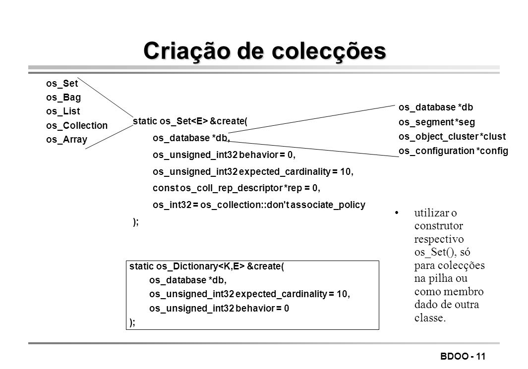 BDOO - 11 Criação de colecções static os_Set &create( os_database *db, os_unsigned_int32 behavior = 0, os_unsigned_int32 expected_cardinality = 10, co