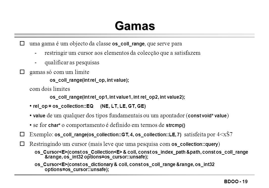 BDOO - 19 Gamas uma gama é um objecto da classe os_coll_range, que serve para -restringir um cursor aos elementos da colecção que a satisfazem -qualif