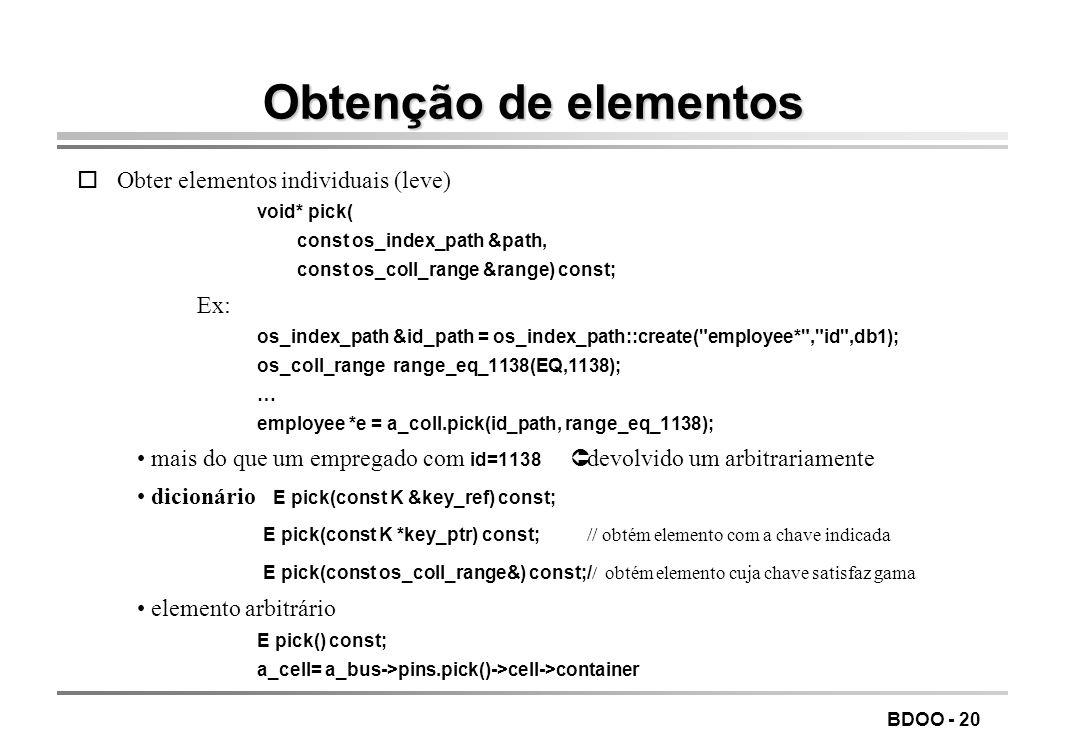 BDOO - 20 Obtenção de elementos oObter elementos individuais (leve) void* pick( const os_index_path &path, const os_coll_range &range) const; Ex: os_i