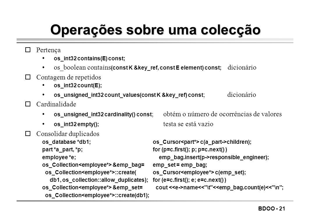 BDOO - 21 Operações sobre uma colecção oPertença os_int32 contains(E) const; os_boolean contains (const K &key_ref, const E element) const; dicionário