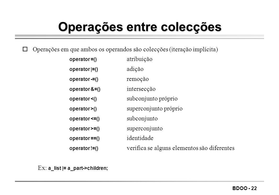 BDOO - 22 Operações entre colecções oOperações em que ambos os operandos são colecções (iteração implícita) operator =() atribuição operator |=() adiç
