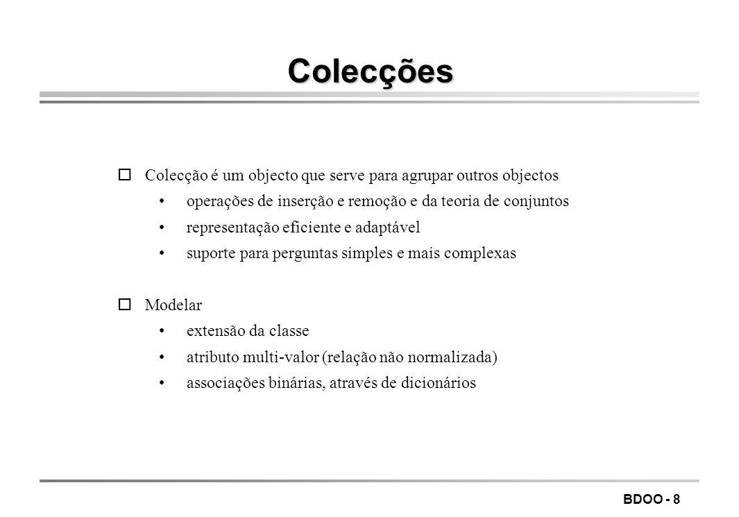 BDOO - 19 Gamas uma gama é um objecto da classe os_coll_range, que serve para -restringir um cursor aos elementos da colecção que a satisfazem -qualificar as pesquisas ogamas só com um limite os_coll_range(int rel_op, int value); com dois limites os_coll_range(int rel_op1, int value1, int rel_op2, int value2); rel_op = os_collection::EQ (NE, LT, LE, GT, GE) value de um qualquer dos tipos fundamentais ou um apontador ( const void* value ) se for char* o comportamento é definido em termos de strcmp() Exemplo: os_coll_range(os_collection::GT, 4, os_collection::LE, 7) satisfeita por 4<xŠ7 Restringindo um cursor (mais leve que uma pesquisa com os_collection::query ) os_Cursor (const os_Collection & coll, const os_index_path &path, const os_coll_range &range, os_int32 options=os_cursor::unsafe); os_Cursor (const os_dictionary & coll, const os_coll_range &range, os_int32 options=os_cursor::unsafe);