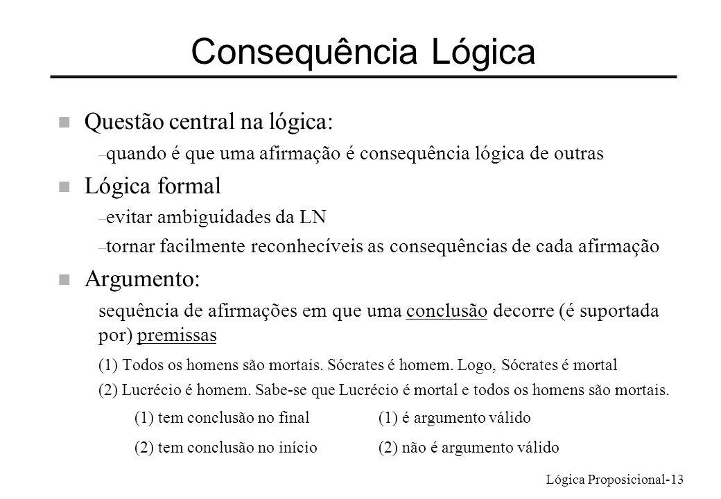 Lógica Proposicional-13 Consequência Lógica n Questão central na lógica: – quando é que uma afirmação é consequência lógica de outras n Lógica formal