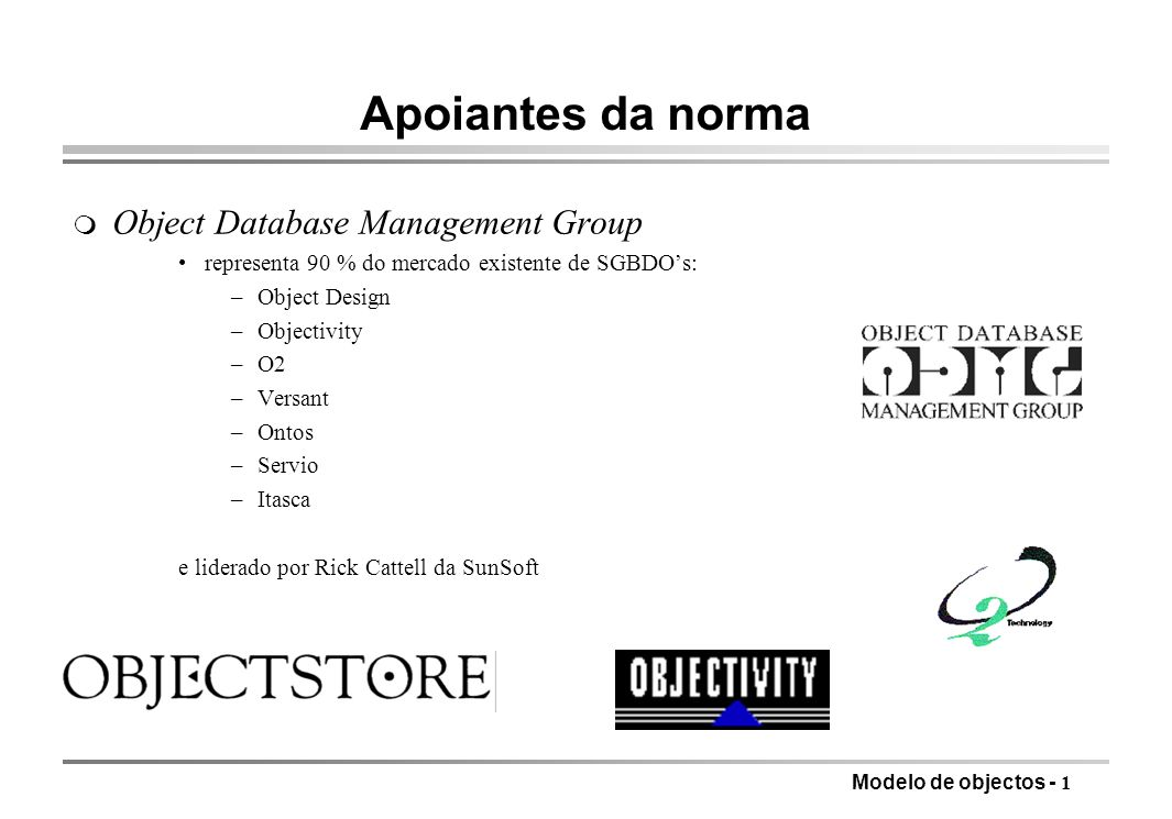 Modelo de objectos - 1 Apoiantes da norma m Object Database Management Group representa 90 % do mercado existente de SGBDOs: –Object Design –Objectivity –O2 –Versant –Ontos –Servio –Itasca e liderado por Rick Cattell da SunSoft