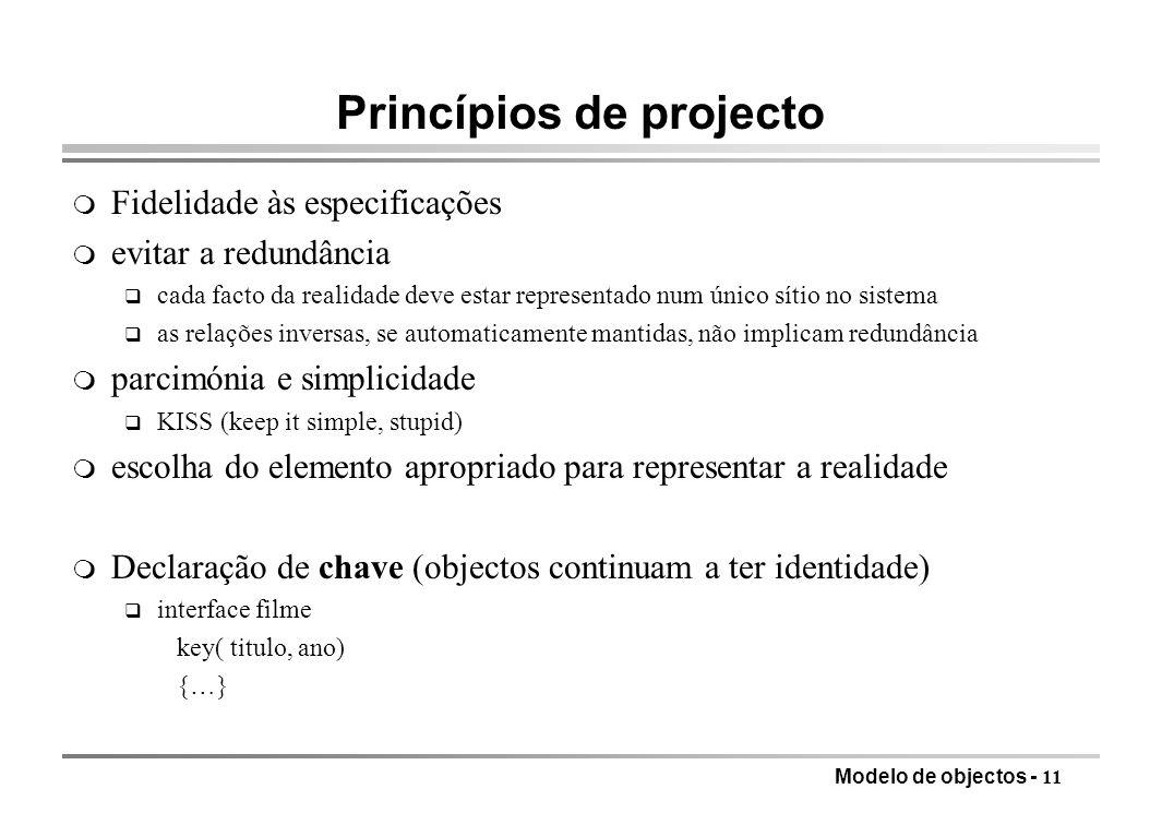Modelo de objectos - 11 Princípios de projecto m Fidelidade às especificações m evitar a redundância q cada facto da realidade deve estar representado