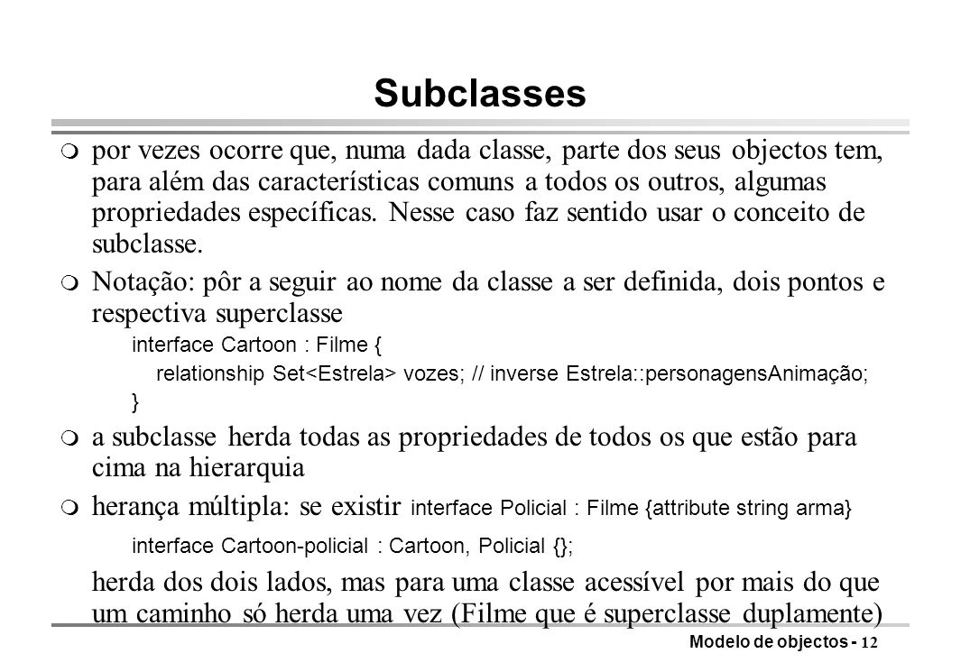 Modelo de objectos - 12 Subclasses m por vezes ocorre que, numa dada classe, parte dos seus objectos tem, para além das características comuns a todos os outros, algumas propriedades específicas.