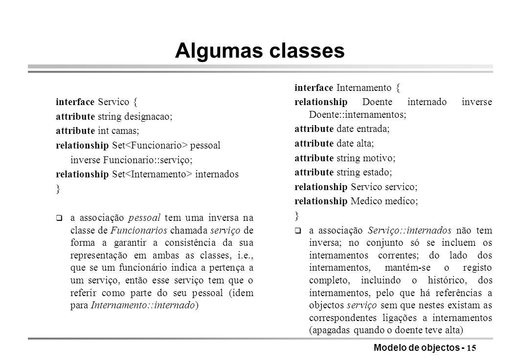 Modelo de objectos - 15 Algumas classes interface Servico { attribute string designacao; attribute int camas; relationship Set pessoal inverse Funcion
