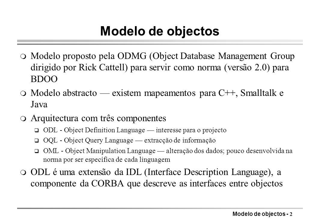 Modelo de objectos - 2 Modelo de objectos m Modelo proposto pela ODMG (Object Database Management Group dirigido por Rick Cattell) para servir como norma (versão 2.0) para BDOO m Modelo abstracto existem mapeamentos para C++, Smalltalk e Java m Arquitectura com três componentes q ODL - Object Definition Language interesse para o projecto q OQL - Object Query Language extracção de informação q OML - Object Manipulation Language alteração dos dados; pouco desenvolvida na norma por ser específica de cada linguagem m ODL é uma extensão da IDL (Interface Description Language), a componente da CORBA que descreve as interfaces entre objectos