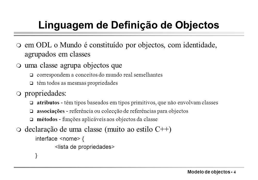 Modelo de objectos - 4 m em ODL o Mundo é constituído por objectos, com identidade, agrupados em classes m uma classe agrupa objectos que q correspondem a conceitos do mundo real semelhantes q têm todos as mesmas propriedades m propriedades: q atributos - têm tipos baseados em tipos primitivos, que não envolvam classes q associações - referência ou colecção de referências para objectos q métodos - funções aplicáveis aos objectos da classe m declaração de uma classe (muito ao estilo C++) interface { } Linguagem de Definição de Objectos