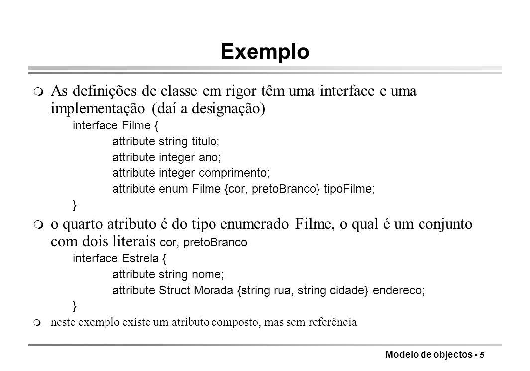 Modelo de objectos - 5 Exemplo m As definições de classe em rigor têm uma interface e uma implementação (daí a designação) interface Filme { attribute string titulo; attribute integer ano; attribute integer comprimento; attribute enum Filme {cor, pretoBranco} tipoFilme; } o quarto atributo é do tipo enumerado Filme, o qual é um conjunto com dois literais cor, pretoBranco interface Estrela { attribute string nome; attribute Struct Morada {string rua, string cidade} endereco; } m neste exemplo existe um atributo composto, mas sem referência