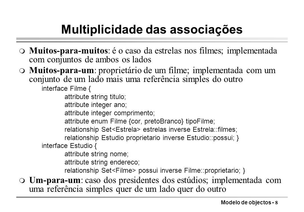 Modelo de objectos - 8 Multiplicidade das associações m Muitos-para-muitos: é o caso da estrelas nos filmes; implementada com conjuntos de ambos os la