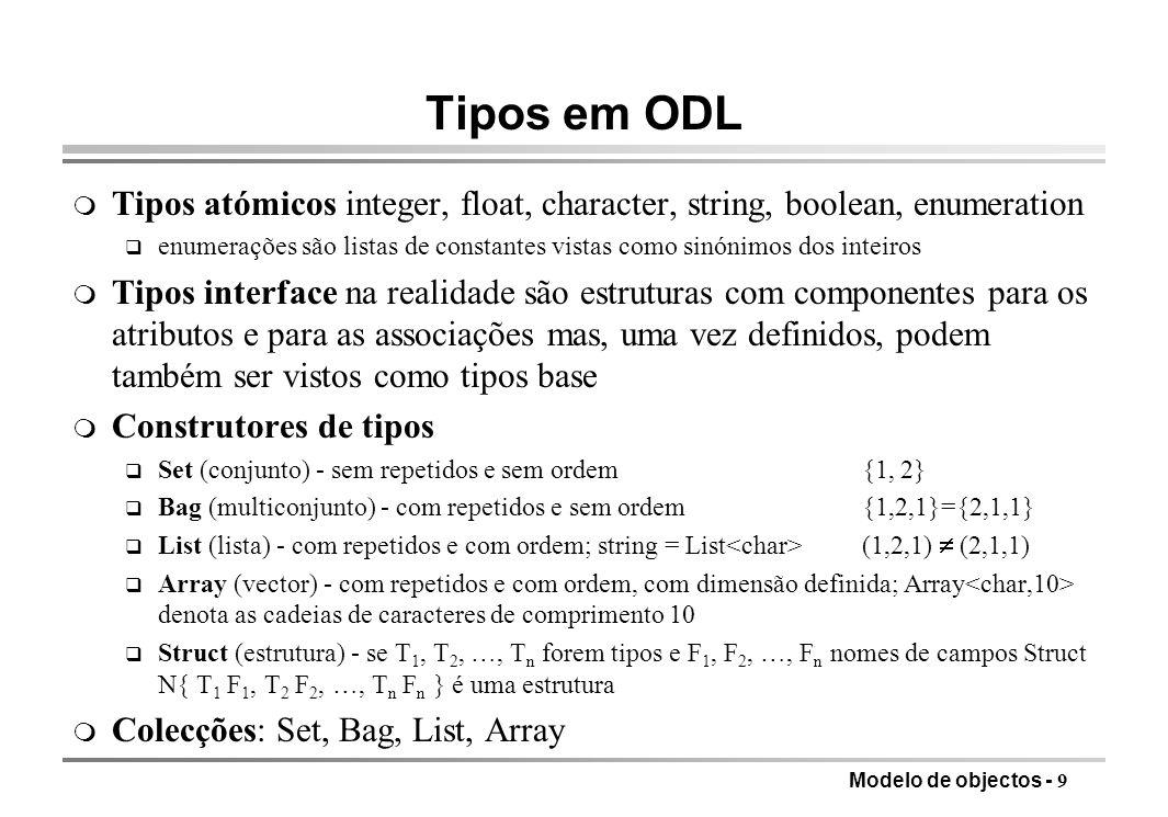 Modelo de objectos - 9 Tipos em ODL m Tipos atómicos integer, float, character, string, boolean, enumeration q enumerações são listas de constantes vistas como sinónimos dos inteiros m Tipos interface na realidade são estruturas com componentes para os atributos e para as associações mas, uma vez definidos, podem também ser vistos como tipos base m Construtores de tipos q Set (conjunto) - sem repetidos e sem ordem{1, 2} q Bag (multiconjunto) - com repetidos e sem ordem{1,2,1}={2,1,1} q List (lista) - com repetidos e com ordem; string = List (1,2,1) (2,1,1) q Array (vector) - com repetidos e com ordem, com dimensão definida; Array denota as cadeias de caracteres de comprimento 10 q Struct (estrutura) - se T 1, T 2, …, T n forem tipos e F 1, F 2, …, F n nomes de campos Struct N{ T 1 F 1, T 2 F 2, …, T n F n } é uma estrutura m Colecções: Set, Bag, List, Array