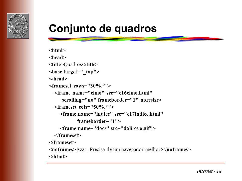 Internet - 18 Conjunto de quadros Quadros <frame name= cimo src= e16cimo.html scrolling= no frameborder= 1 noresize> <frame name= indice src= e17indice.html frameborder= 1 > Azar.