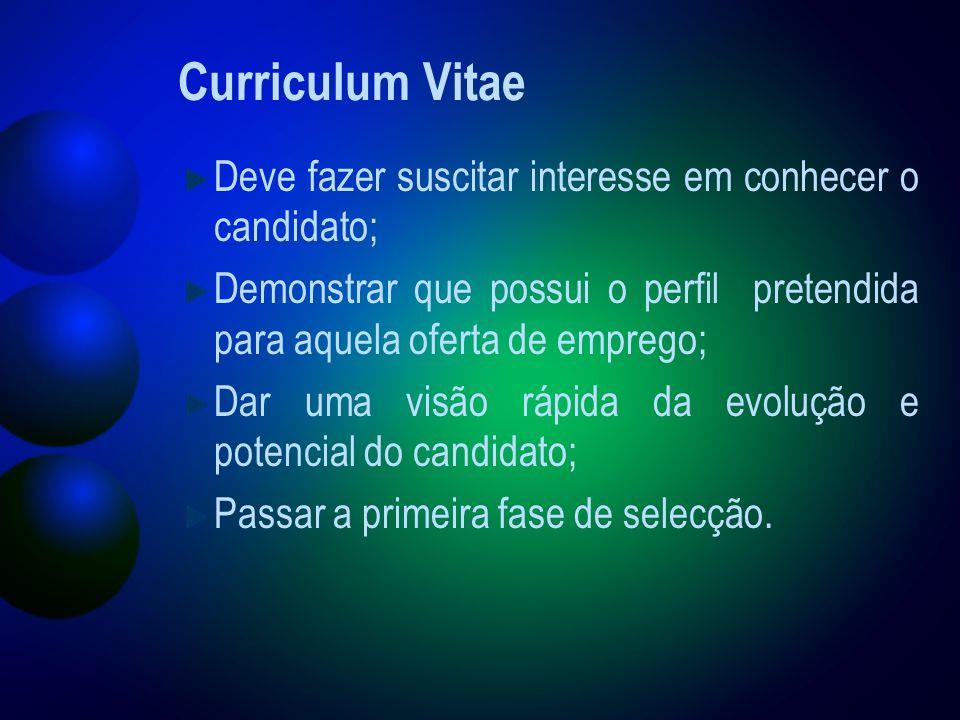 Curriculum Vitae Deve fazer suscitar interesse em conhecer o candidato; Demonstrar que possui o perfil pretendida para aquela oferta de emprego; Dar uma visão rápida da evolução e potencial do candidato; Passar a primeira fase de selecção.