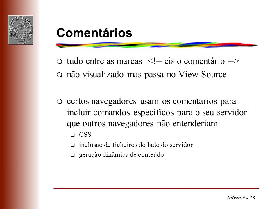 Internet - 13 Comentários m tudo entre as marcas m não visualizado mas passa no View Source m certos navegadores usam os comentários para incluir coma