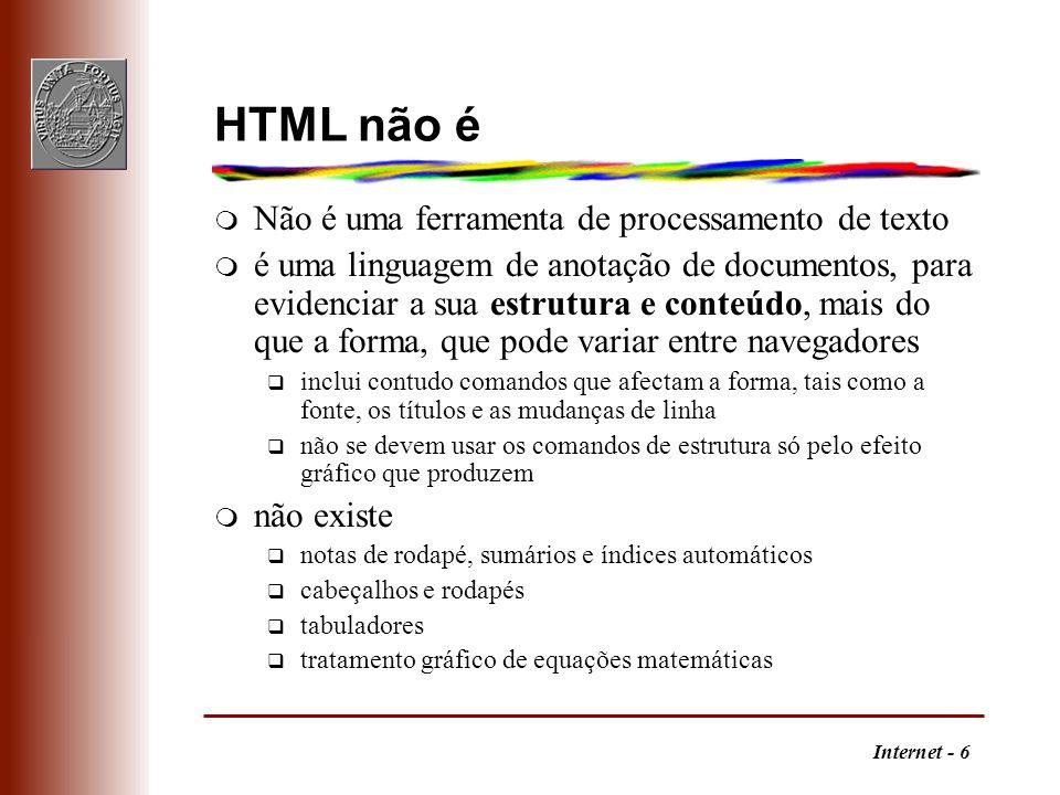 Internet - 6 HTML não é m Não é uma ferramenta de processamento de texto m é uma linguagem de anotação de documentos, para evidenciar a sua estrutura