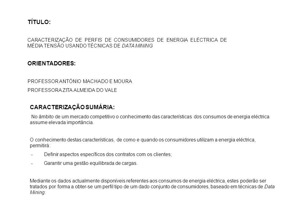 TÍTULO: CARACTERIZAÇÃO DE PERFIS DE CONSUMIDORES DE ENERGIA ELÉCTRICA DE MÉDIA TENSÃO USANDO TÉCNICAS DE DATA MINING ORIENTADORES: PROFESSOR ANTÓNIO MACHADO E MOURA PROFESSORA ZITA ALMEIDA DO VALE CARACTERIZAÇÃO SUMÁRIA: No âmbito de um mercado competitivo o conhecimento das características dos consumos de energia eléctrica assume elevada importância.