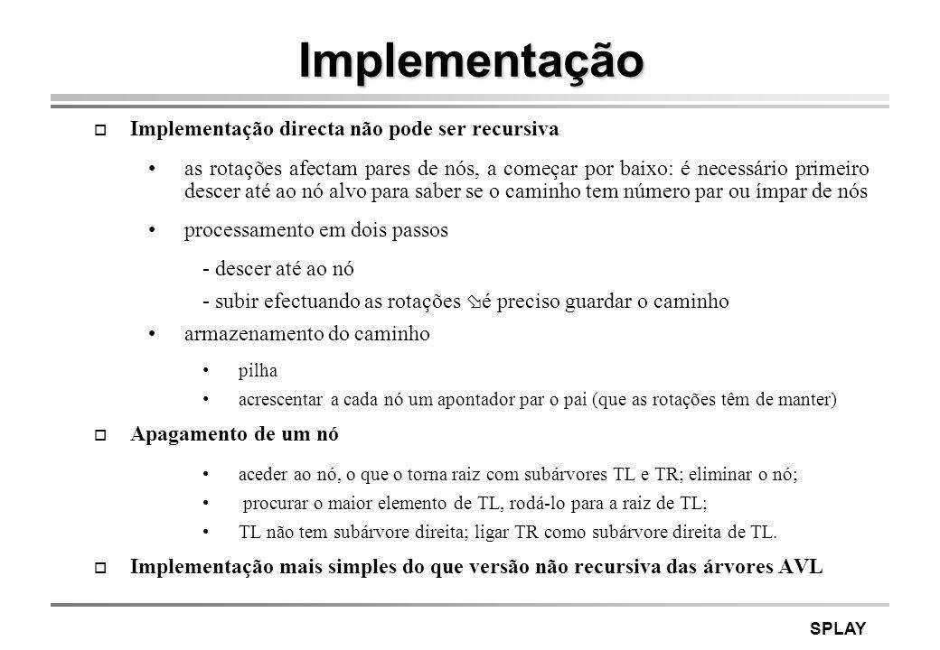 SPLAY Implementação o Implementação directa não pode ser recursiva as rotações afectam pares de nós, a começar por baixo: é necessário primeiro descer