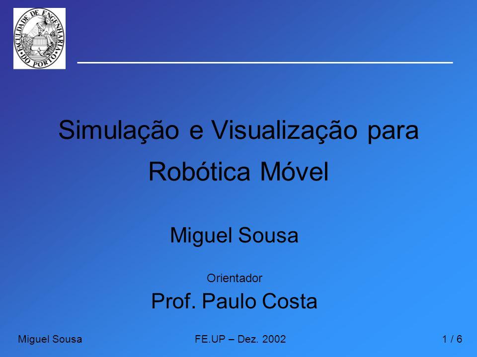 Simulação e Visualização para Robótica Móvel Orientador Prof. Paulo Costa Miguel SousaFE.UP – Dez. 20021 / 6 Miguel Sousa