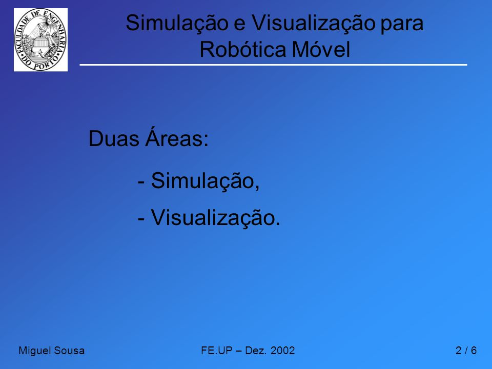 Simulação e Visualização para Robótica Móvel Duas Áreas: - Simulação, - Visualização. Miguel SousaFE.UP – Dez. 20022 / 6