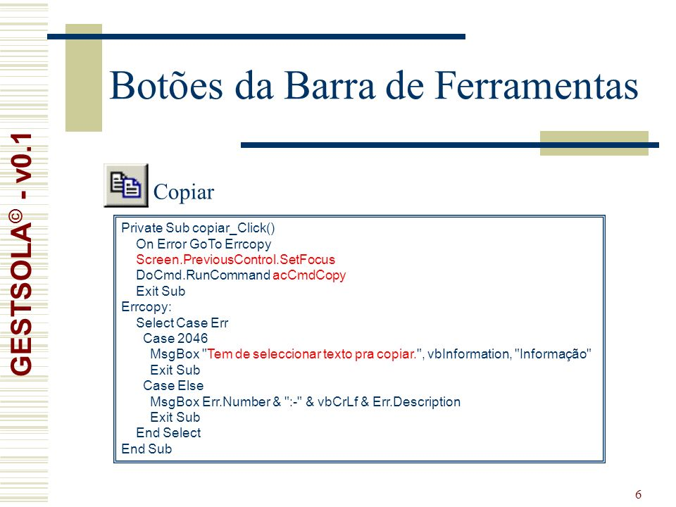 6 Botões da Barra de Ferramentas Private Sub copiar_Click() On Error GoTo Errcopy Screen.PreviousControl.SetFocus DoCmd.RunCommand acCmdCopy Exit Sub Errcopy: Select Case Err Case 2046 MsgBox Tem de seleccionar texto pra copiar. , vbInformation, Informação Exit Sub Case Else MsgBox Err.Number & :- & vbCrLf & Err.Description Exit Sub End Select End Sub Copiar GESTSOLA © - v0.1