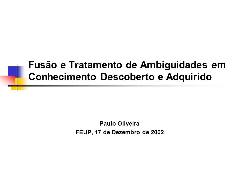Fusão e Tratamento de Ambiguidades em Conhecimento Descoberto e Adquirido Paulo Oliveira FEUP, 17 de Dezembro de 2002
