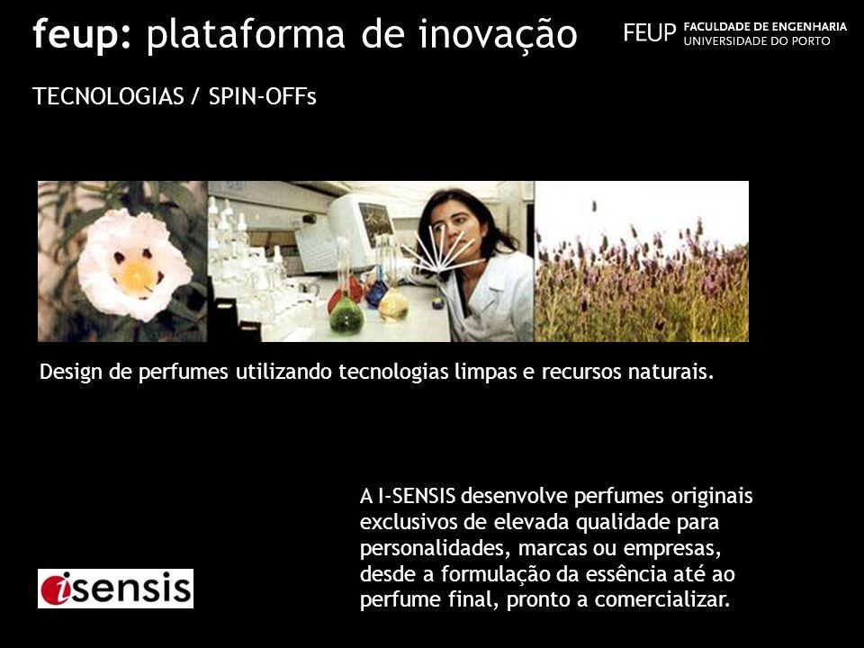 feup: plataforma de inovação TECNOLOGIAS / SPIN-OFFs Design de perfumes utilizando tecnologias limpas e recursos naturais. A I-SENSIS desenvolve perfu