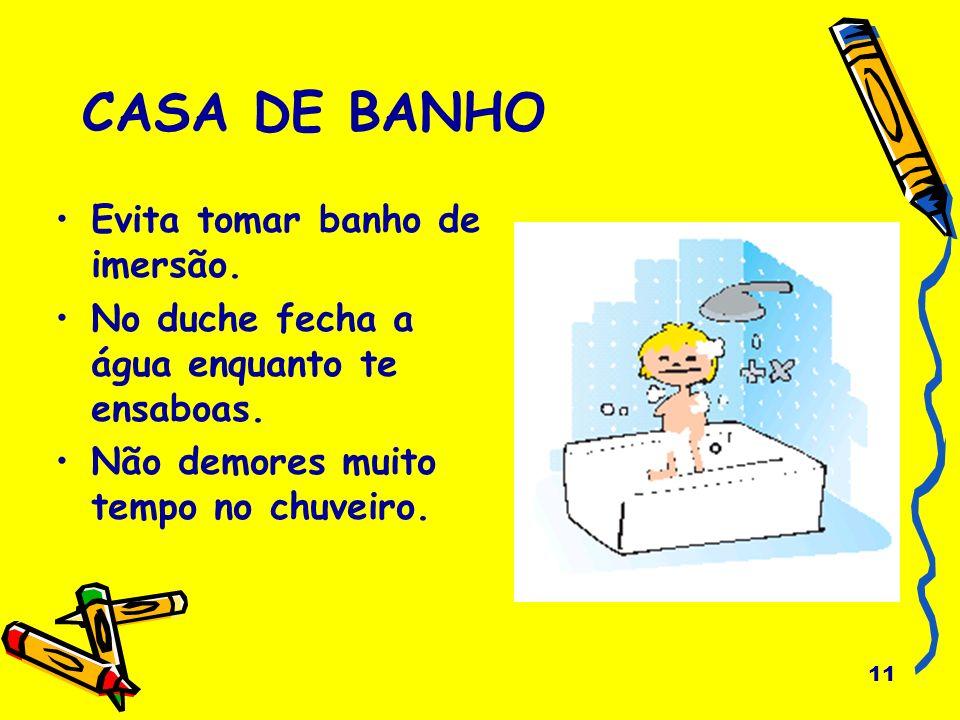 11 CASA DE BANHO Evita tomar banho de imersão. No duche fecha a água enquanto te ensaboas. Não demores muito tempo no chuveiro.