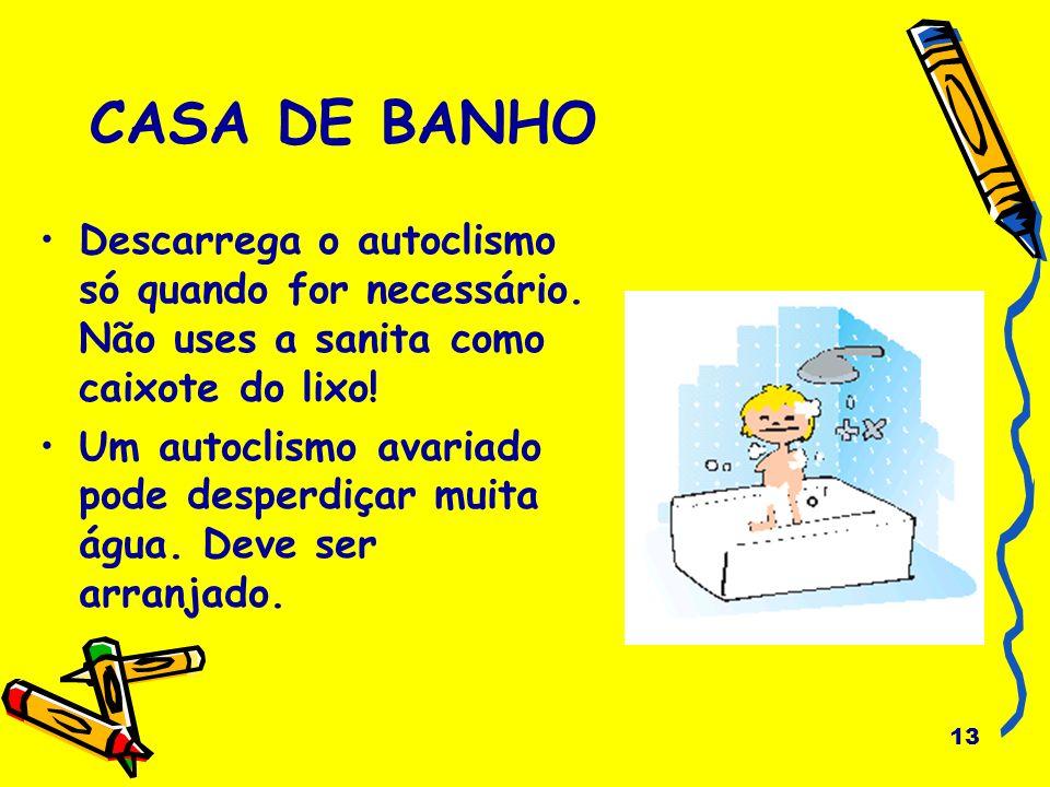 13 CASA DE BANHO Descarrega o autoclismo só quando for necessário. Não uses a sanita como caixote do lixo! Um autoclismo avariado pode desperdiçar mui