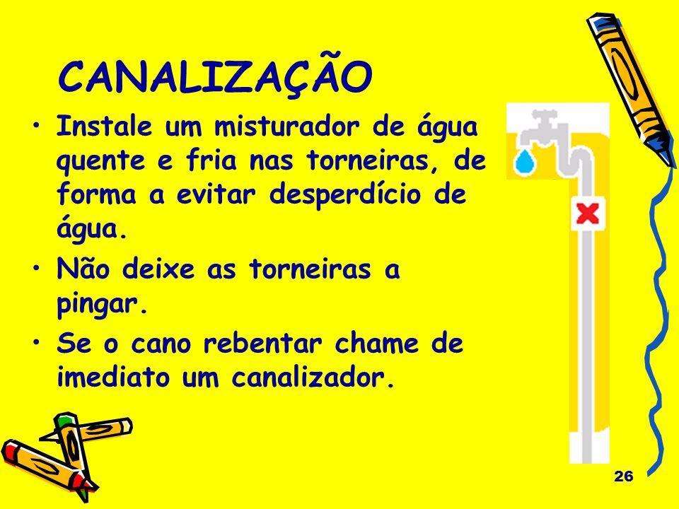 26 CANALIZAÇÃO Instale um misturador de água quente e fria nas torneiras, de forma a evitar desperdício de água. Não deixe as torneiras a pingar. Se o