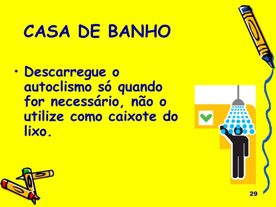 29 CASA DE BANHO Descarregue o autoclismo só quando for necessário, não o utilize como caixote do lixo.