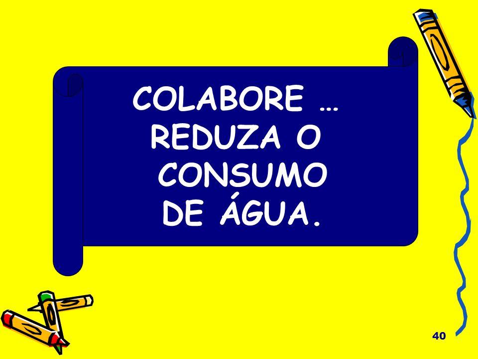 40 COLABORE … REDUZA O CONSUMO DE ÁGUA.