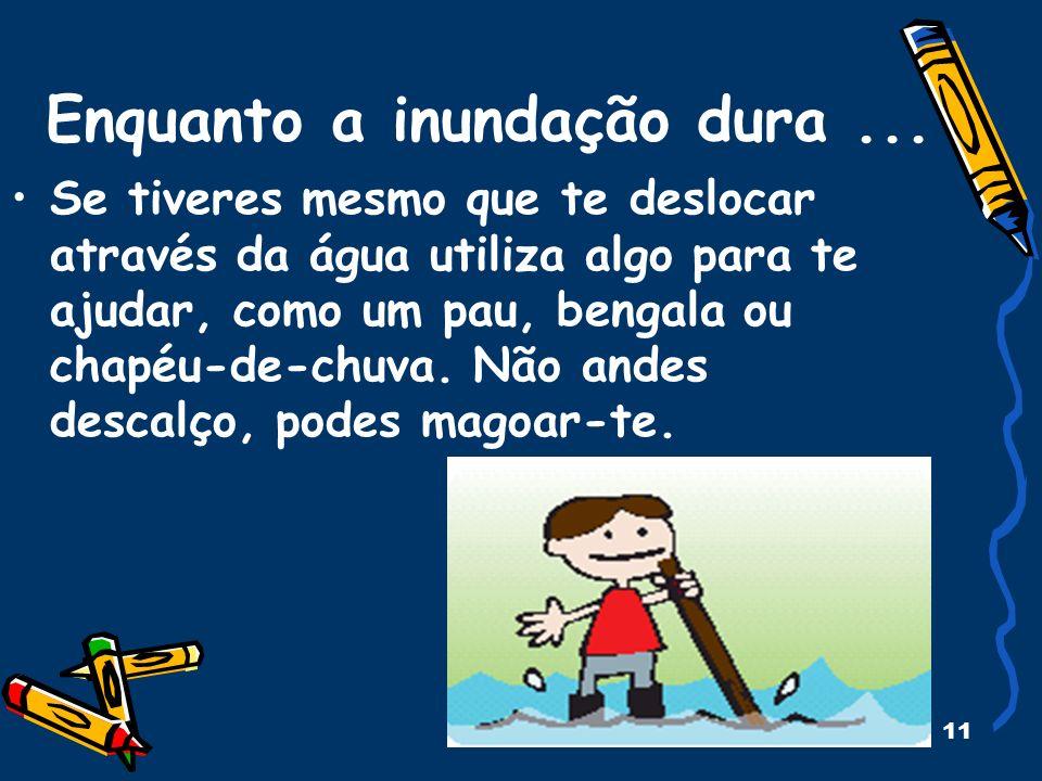11 Enquanto a inundação dura... Se tiveres mesmo que te deslocar através da água utiliza algo para te ajudar, como um pau, bengala ou chapéu-de-chuva.