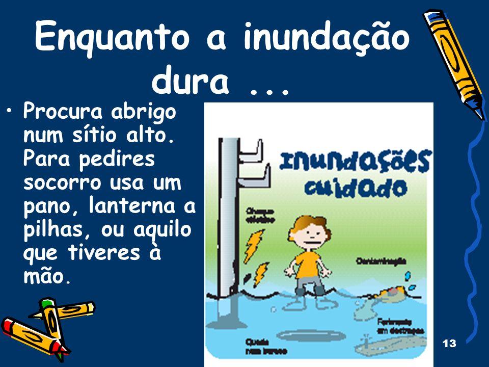 13 Enquanto a inundação dura... Procura abrigo num sítio alto. Para pedires socorro usa um pano, lanterna a pilhas, ou aquilo que tiveres à mão.